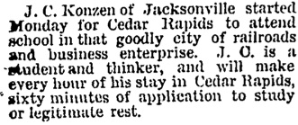 John Charles Konzen of Jacksonville started Monday for Cedar Rapids to attend school in that goodly city of railroads and business enterprise - 19 Dec 1889 - New Hampton Courier copy