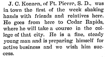 John Charles Konzen - JC Konzen, of Ft Pierre, SD, was in town the first of the week shaking hands with friends and relatives here. He goes from here to Cedar Rapids - 11071895 - New Hampton Courier copy